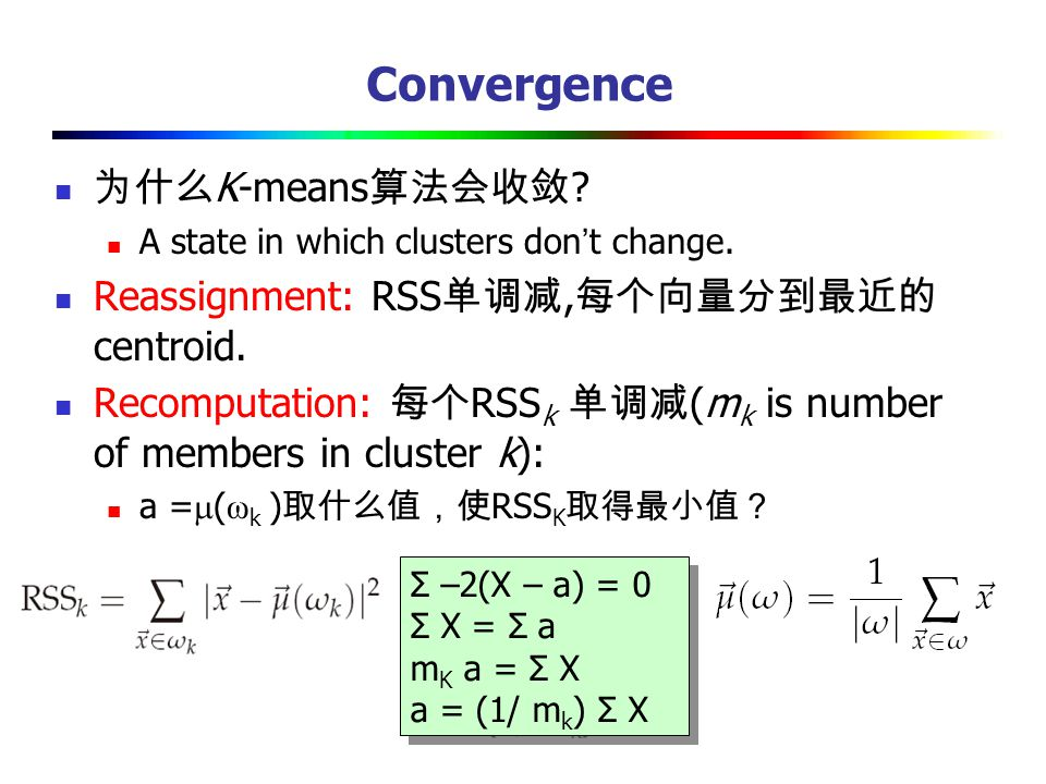 Convergence 为什么 K-means 算法会收敛 ? A state in which clusters don ' t change. Reassignment: RSS 单调减, 每个向量分到最近的 centroid. Recomputation: 每个 RSS k 单调减 (m k