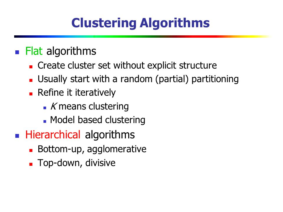 Clustering Algorithms Flat algorithms Create cluster set without explicit structure Usually start with a random (partial) partitioning Refine it iteratively K means clustering Model based clustering Hierarchical algorithms Bottom-up, agglomerative Top-down, divisive