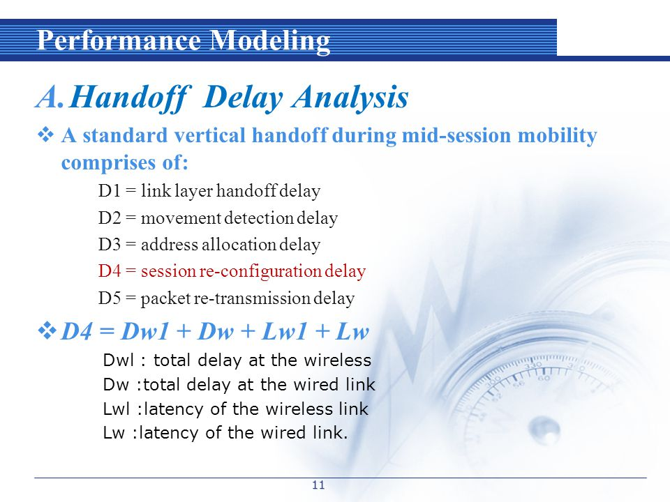 Performance Modeling A.Handoff Delay Analysis  A standard vertical handoff during mid-session mobility comprises of: D1 = link layer handoff delay D2 = movement detection delay D3 = address allocation delay D4 = session re-configuration delay D5 = packet re-transmission delay  D4 = Dw1 + Dw + Lw1 + Lw Dwl : total delay at the wireless Dw :total delay at the wired link Lwl :latency of the wireless link Lw :latency of the wired link.