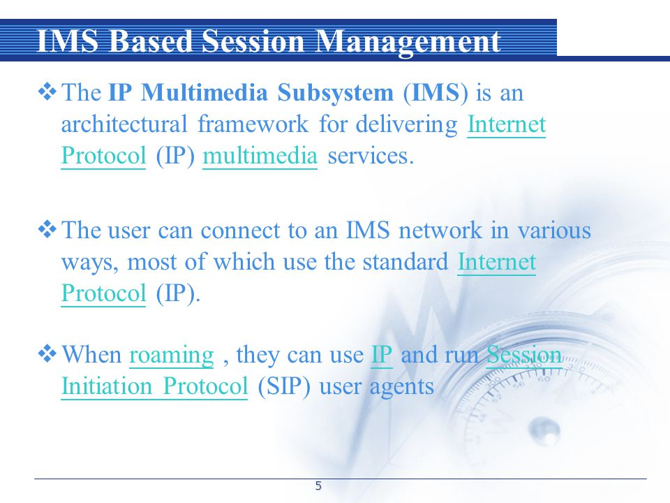 IMS Based Session Management  The IP Multimedia Subsystem (IMS) is an architectural framework for delivering Internet Protocol (IP) multimedia services.Internet Protocolmultimedia  The user can connect to an IMS network in various ways, most of which use the standard Internet Protocol (IP).Internet Protocol  When roaming, they can use IP and run Session Initiation Protocol (SIP) user agentsroamingIPSession Initiation Protocol 5