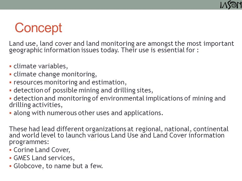 Concept Land use, land cover and land monitoring are amongst the most important geographic information issues today. Their use is essential for :  cl
