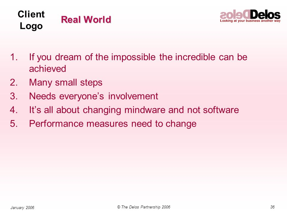 Client Logo 36© The Delos Partnership 2006 January 2006 Real World 1.If you dream of the impossible the incredible can be achieved 2.Many small steps 3.Needs everyone's involvement 4.It's all about changing mindware and not software 5.Performance measures need to change
