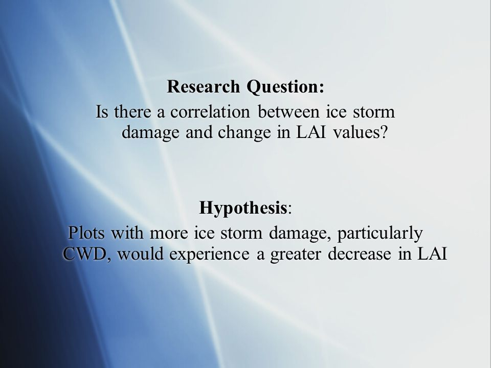 Research Question: Is there a correlation between ice storm damage and change in LAI values? Hypothesis: Plots with more ice storm damage, particularl