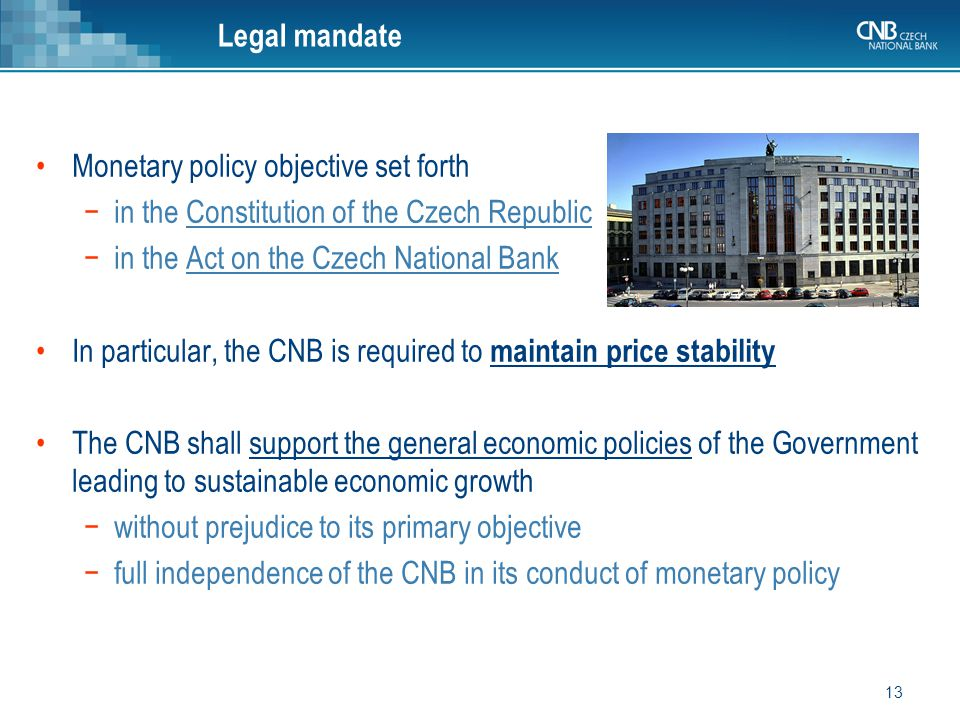 13 Monetary policy objective set forth −in the Constitution of the Czech Republic −in the Act on the Czech National Bank In particular, the CNB is required to maintain price stability The CNB shall support the general economic policies of the Government leading to sustainable economic growth −without prejudice to its primary objective −full independence of the CNB in its conduct of monetary policy Legal mandate