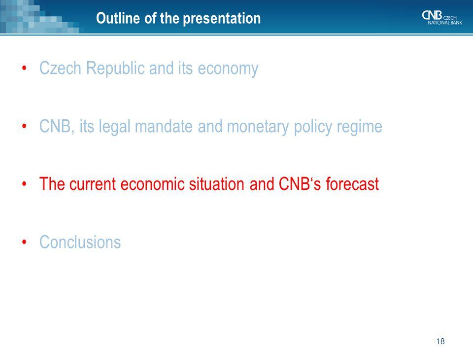 Czech Republic and its economy CNB, its legal mandate and monetary policy regime The current economic situation and CNB's forecast Conclusions 18 Outline of the presentation