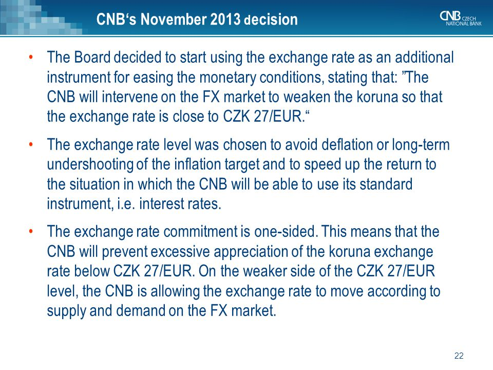22 CNB's November 2013 d ecision The Board decided to start using the exchange rate as an additional instrument for easing the monetary conditions, stating that: The CNB will intervene on the FX market to weaken the koruna so that the exchange rate is close to CZK 27/EUR. The exchange rate level was chosen to avoid deflation or long-term undershooting of the inflation target and to speed up the return to the situation in which the CNB will be able to use its standard instrument, i.e.