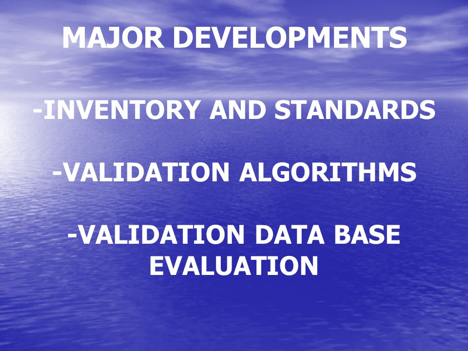 -INVENTORY AND STANDARDS -VALIDATION ALGORITHMS -VALIDATION DATA BASE EVALUATION MAJOR DEVELOPMENTS