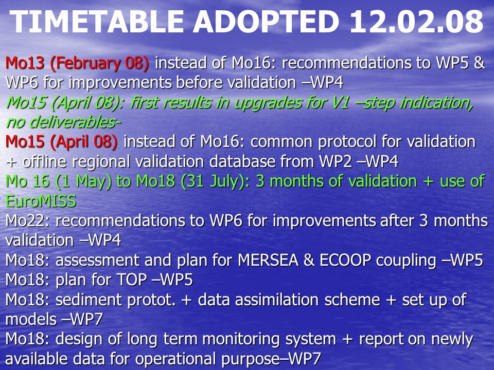 TIMETABLE ADOPTED 12.02.08 Mo13 (February 08) instead of Mo16: recommendations to WP5 & WP6 for improvements before validation –WP4 Mo15 (April 08): f