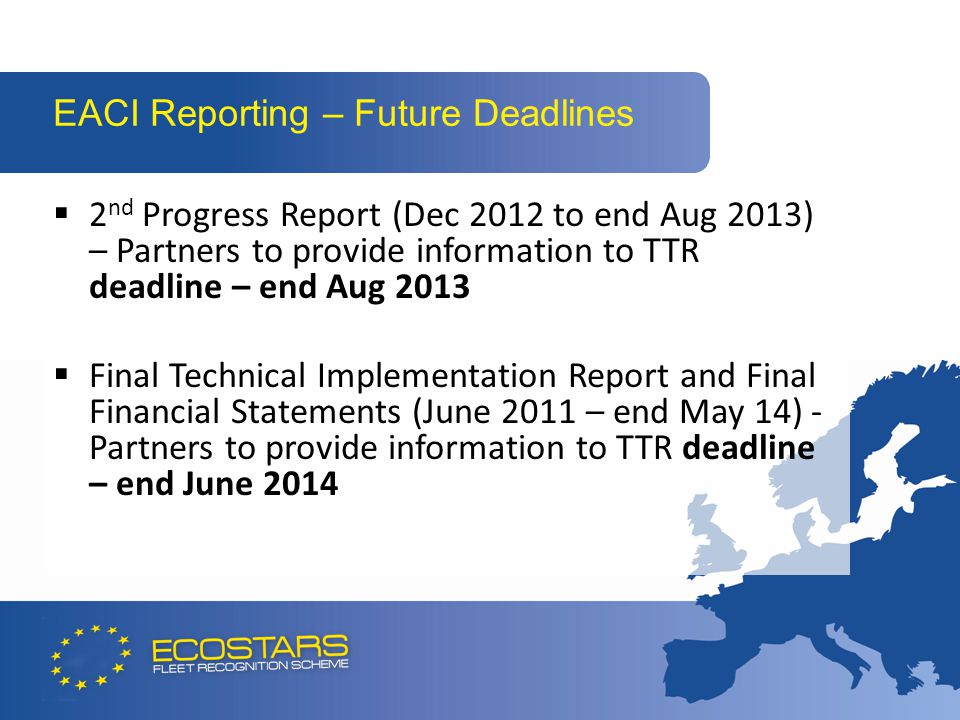 EACI Reporting – Future Deadlines  2 nd Progress Report (Dec 2012 to end Aug 2013) – Partners to provide information to TTR deadline – end Aug 2013  Final Technical Implementation Report and Final Financial Statements (June 2011 – end May 14) - Partners to provide information to TTR deadline – end June 2014