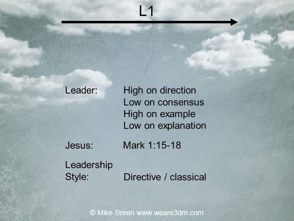 High on direction Low on consensus High on example Low on explanation Mark 1:15-18 Directive / classical Leader: Jesus: Leadership Style: L1 © Mike Breen www.weare3dm.com