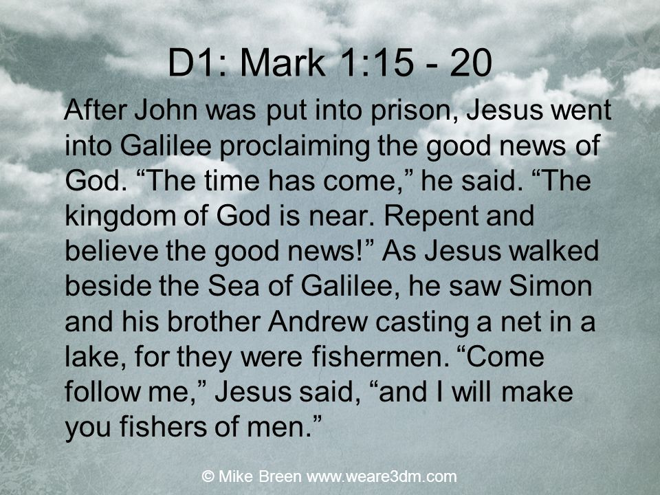 D1: Mark 1:15 - 20 After John was put into prison, Jesus went into Galilee proclaiming the good news of God.