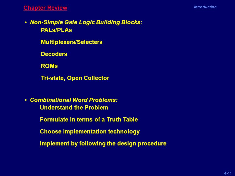 4-11 Introduction Chapter Review Non-Simple Gate Logic Building Blocks: Combinational Word Problems: PALs/PLAs Multiplexers/Selecters Decoders ROMs Tr