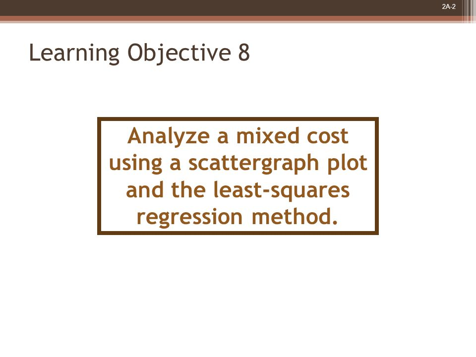 2A-2 Learning Objective 8 Analyze a mixed cost using a scattergraph plot and the least-squares regression method.