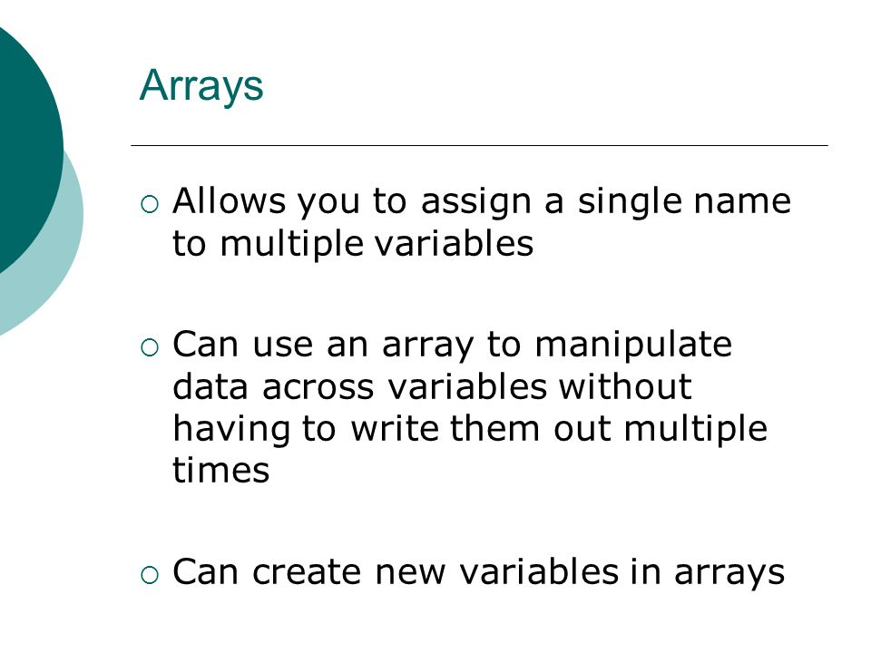 Arrays  Allows you to assign a single name to multiple variables  Can use an array to manipulate data across variables without having to write them out multiple times  Can create new variables in arrays