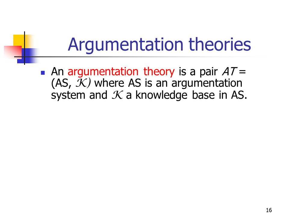 16 Argumentation theories An argumentation theory is a pair AT = (AS, K) where AS is an argumentation system and K a knowledge base in AS.