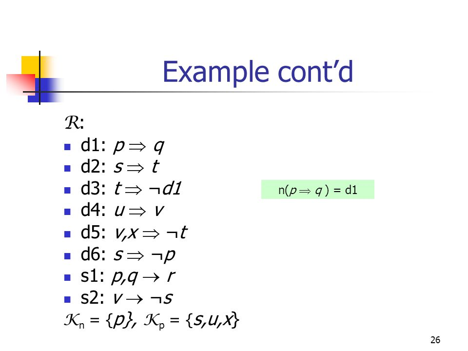 26 Example cont'd R : d1: p  q d2: s  t d3: t  ¬d1 d4: u  v d5: v,x  ¬t d6: s  ¬p s1: p,q  r s2: v  ¬s K n = { p}, K p = { s,u,x} n(p  q ) = d1