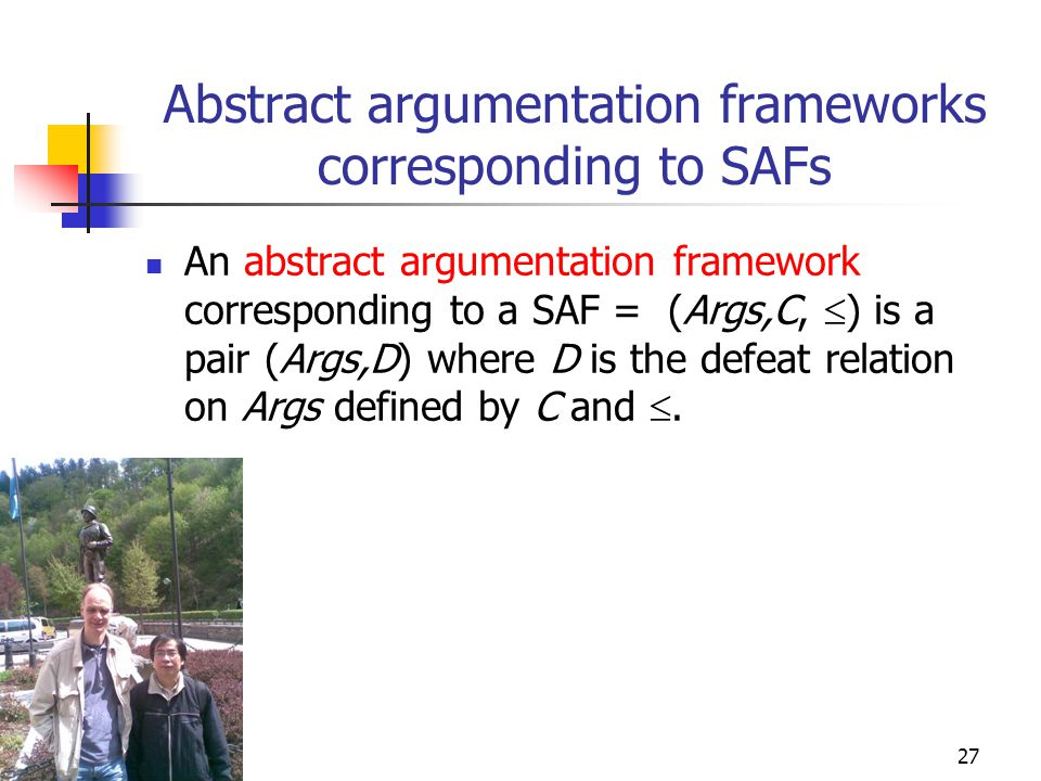 27 Abstract argumentation frameworks corresponding to SAFs An abstract argumentation framework corresponding to a SAF = (Args,C,  ) is a pair (Args,D