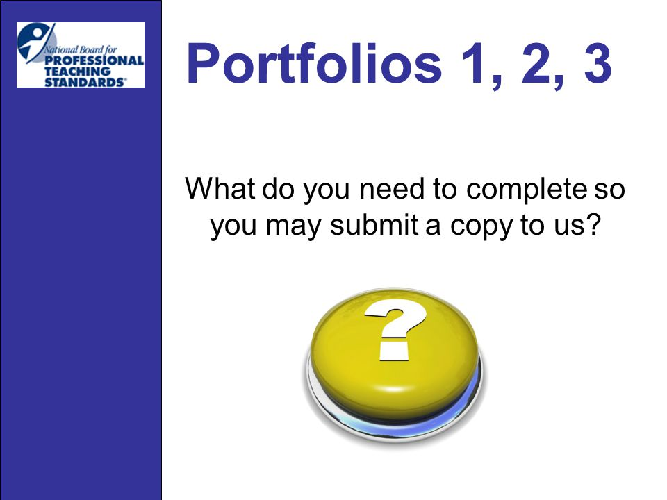 Portfolios 1, 2, 3 What do you need to complete so you may submit a copy to us