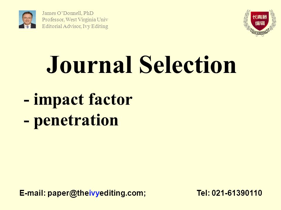 Journal Selection - impact factor - penetration   Tel: James O'Donnell, PhD Professor, West Virginia Univ Editorial Advisor, Ivy Editing