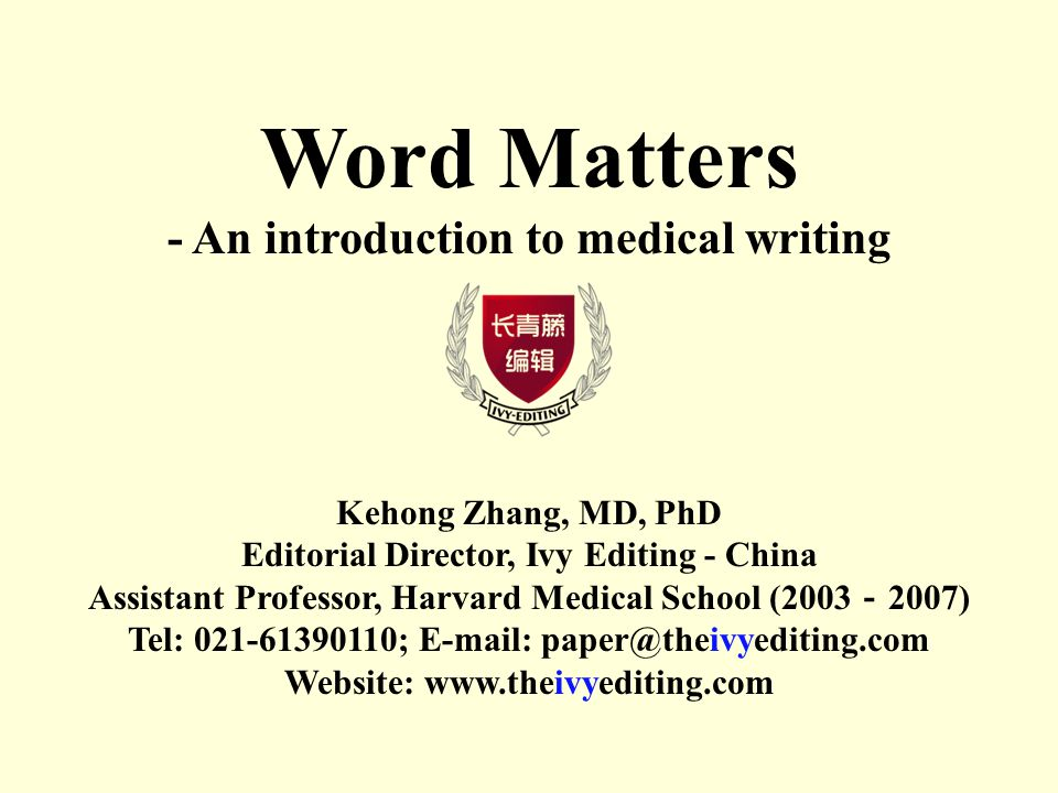 Word Matters - An introduction to medical writing Kehong Zhang, MD, PhD Editorial Director, Ivy Editing - China Assistant Professor, Harvard Medical School (2003 - 2007) Tel: ;   Website: