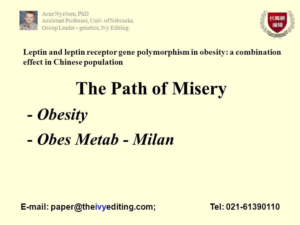 Leptin and leptin receptor gene polymorphism in obesity: a combination effect in Chinese population The Path of Misery - Obesity - Obes Metab - Milan   Tel: Arne Nystuen, PhD Assistant Professor, Univ.
