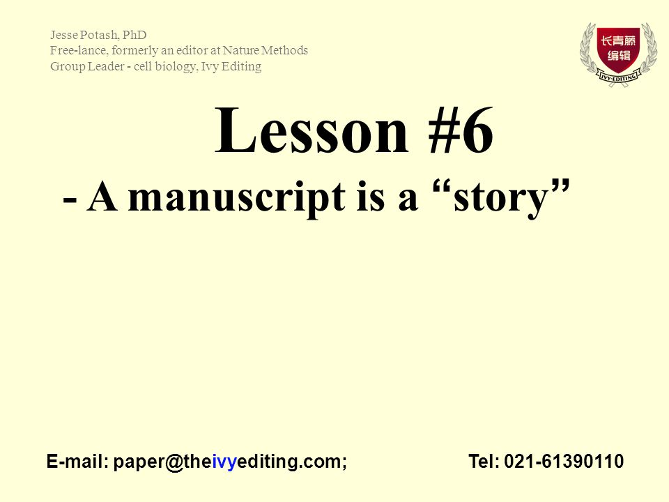 Lesson #6 - A manuscript is a story   Tel: Jesse Potash, PhD Free-lance, formerly an editor at Nature Methods Group Leader - cell biology, Ivy Editing
