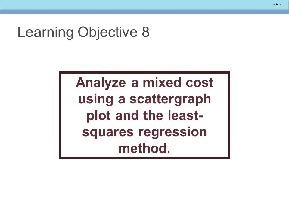 2A-2 Learning Objective 8 Analyze a mixed cost using a scattergraph plot and the least- squares regression method.