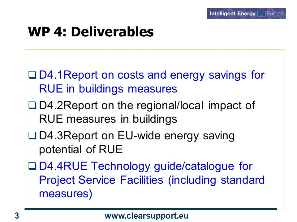 www.clearsupport.eu 3 WP 4: Deliverables  D4.1Report on costs and energy savings for RUE in buildings measures  D4.2Report on the regional/local impact of RUE measures in buildings  D4.3Report on EU-wide energy saving potential of RUE  D4.4RUE Technology guide/catalogue for Project Service Facilities (including standard measures)