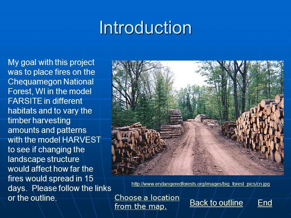 Introduction My goal with this project was to place fires on the Chequamegon National Forest, WI in the model FARSITE in different habitats and to vary the timber harvesting amounts and patterns with the model HARVEST to see if changing the landscape structure would affect how far the fires would spread in 15 days.