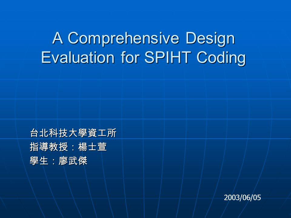 A Comprehensive Design Evaluation for SPIHT Coding 台北科技大學資工所指導教授:楊士萱學生:廖武傑 2003/06/05