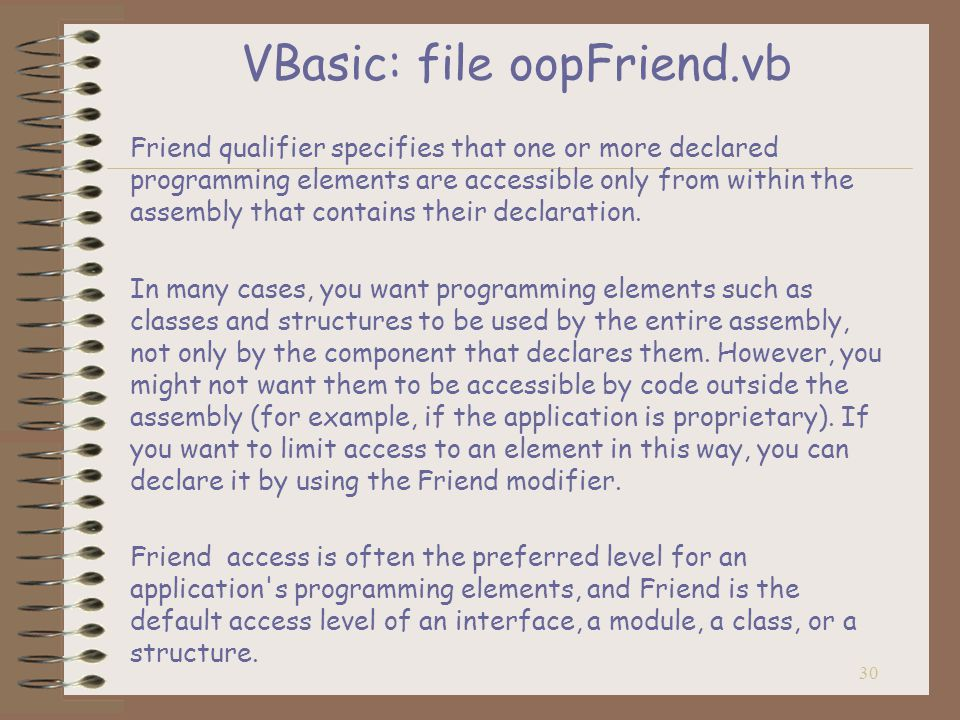 30 VBasic: file oopFriend.vb Friend qualifier specifies that one or more declared programming elements are accessible only from within the assembly that contains their declaration.