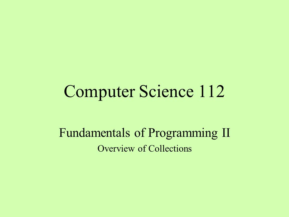 Computer Science 112 Fundamentals of Programming II Overview of Collections