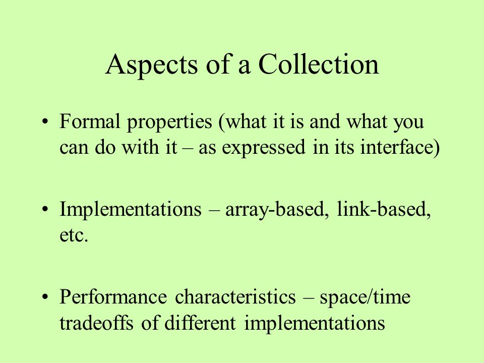 Aspects of a Collection Formal properties (what it is and what you can do with it – as expressed in its interface) Implementations – array-based, link