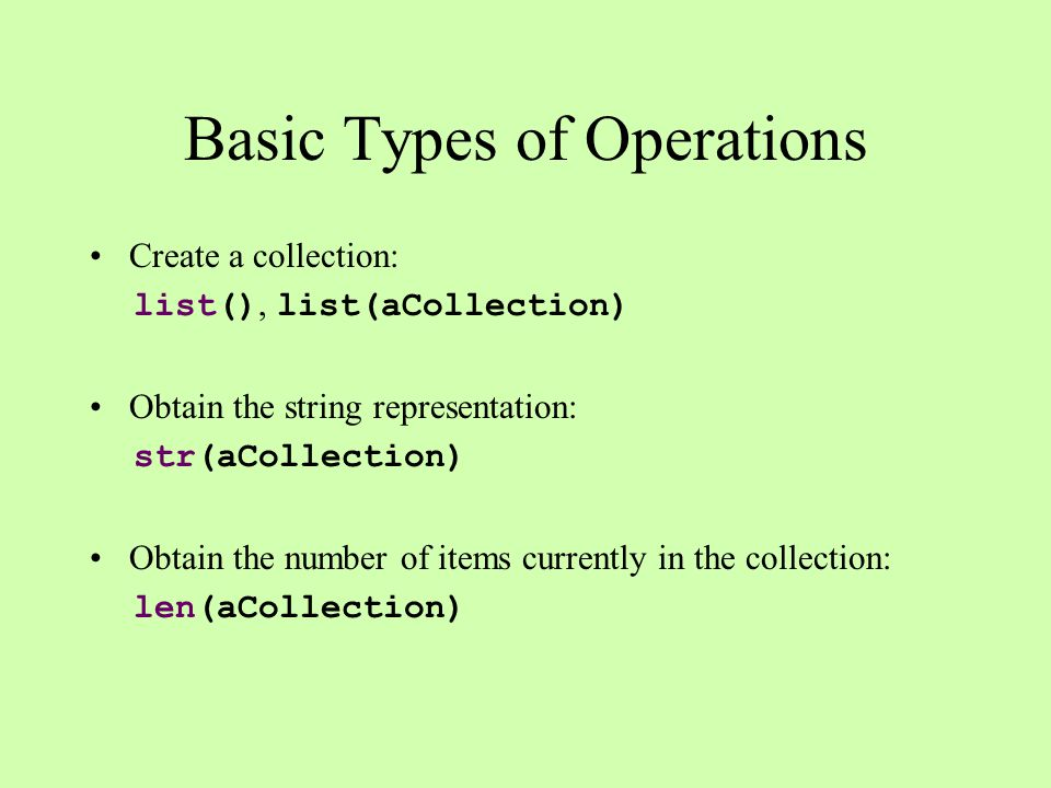 Basic Types of Operations Create a collection: list(), list(aCollection) Obtain the string representation: str(aCollection) Obtain the number of items
