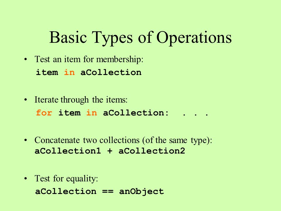 Basic Types of Operations Test an item for membership: item in aCollection Iterate through the items: for item in aCollection:... Concatenate two coll