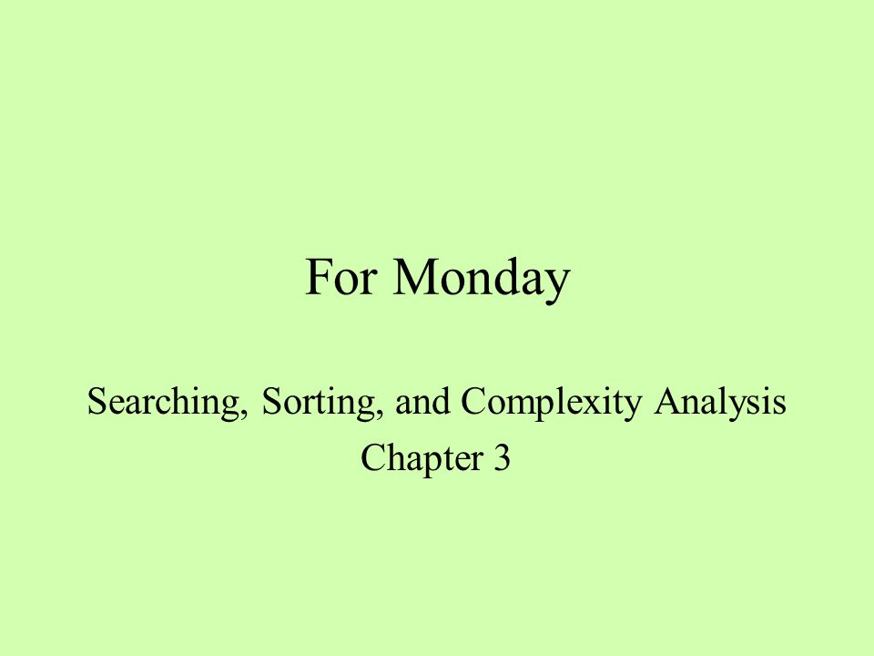 For Monday Searching, Sorting, and Complexity Analysis Chapter 3