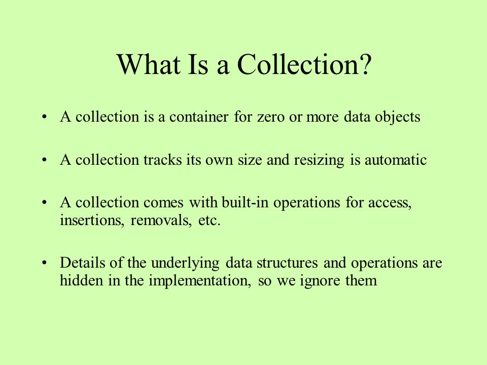 What Is a Collection? A collection is a container for zero or more data objects A collection tracks its own size and resizing is automatic A collectio