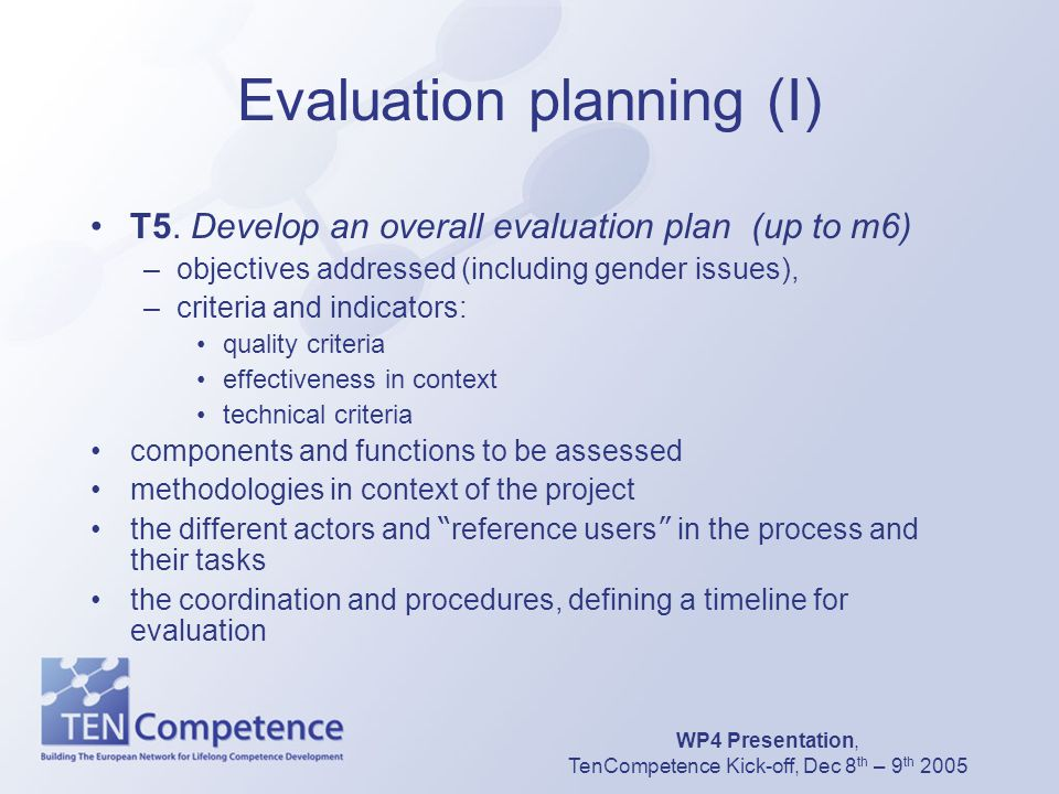 WP4 Presentation, TenCompetence Kick-off, Dec 8 th – 9 th 2005 Evaluation planning (I) T5. Develop an overall evaluation plan (up to m6) –objectives a