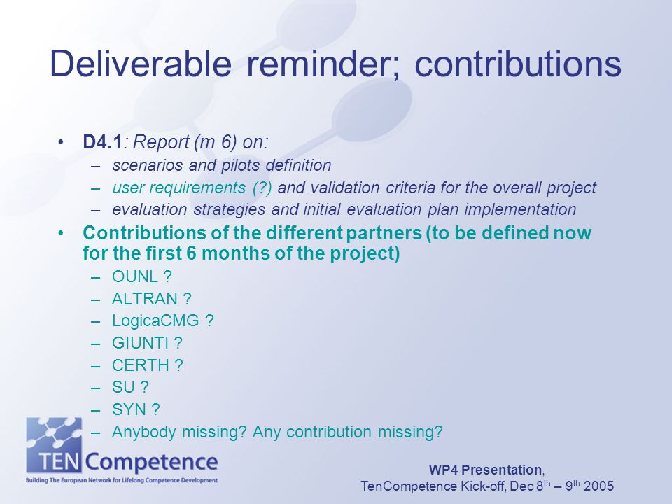 WP4 Presentation, TenCompetence Kick-off, Dec 8 th – 9 th 2005 Deliverable reminder; contributions D4.1: Report (m 6) on: –scenarios and pilots defini
