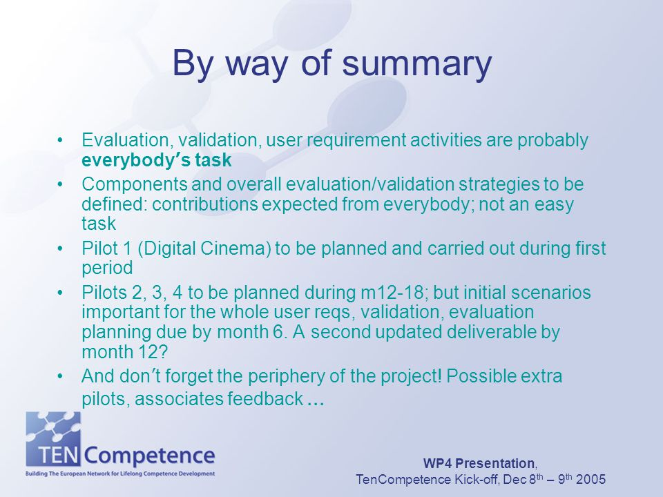 WP4 Presentation, TenCompetence Kick-off, Dec 8 th – 9 th 2005 By way of summary Evaluation, validation, user requirement activities are probably ever