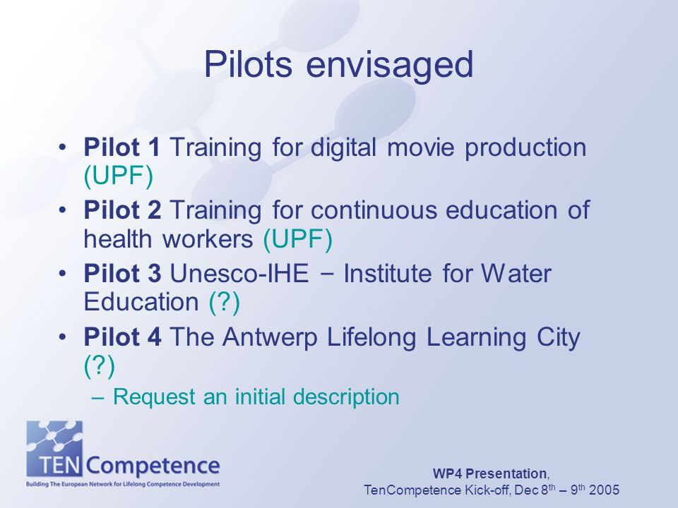 WP4 Presentation, TenCompetence Kick-off, Dec 8 th – 9 th 2005 Pilots envisaged Pilot 1 Training for digital movie production (UPF) Pilot 2 Training f