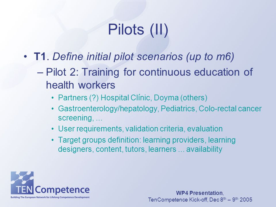 WP4 Presentation, TenCompetence Kick-off, Dec 8 th – 9 th 2005 Pilots (II) T1. Define initial pilot scenarios (up to m6) –Pilot 2: Training for contin