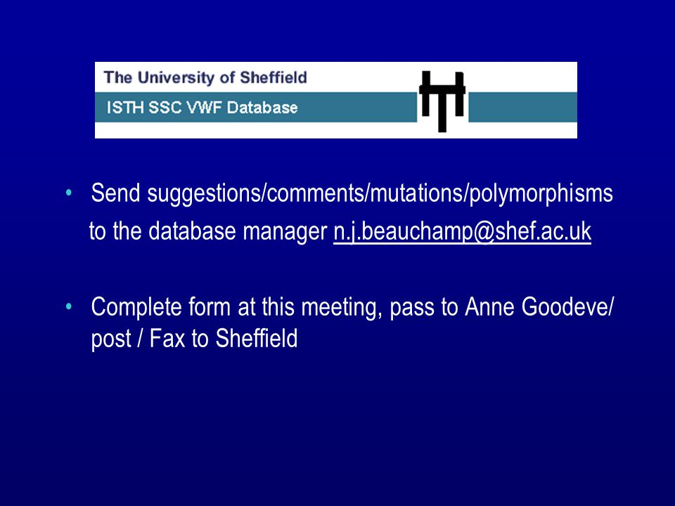 Send suggestions/comments/mutations/polymorphisms to the database manager n.j.beauchamp@shef.ac.uk Complete form at this meeting, pass to Anne Goodeve/ post / Fax to Sheffield