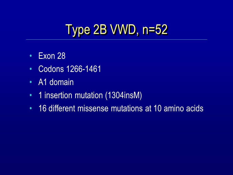 Type 2B VWD, n=52 Exon 28 Codons 1266-1461 A1 domain 1 insertion mutation (1304insM) 16 different missense mutations at 10 amino acids