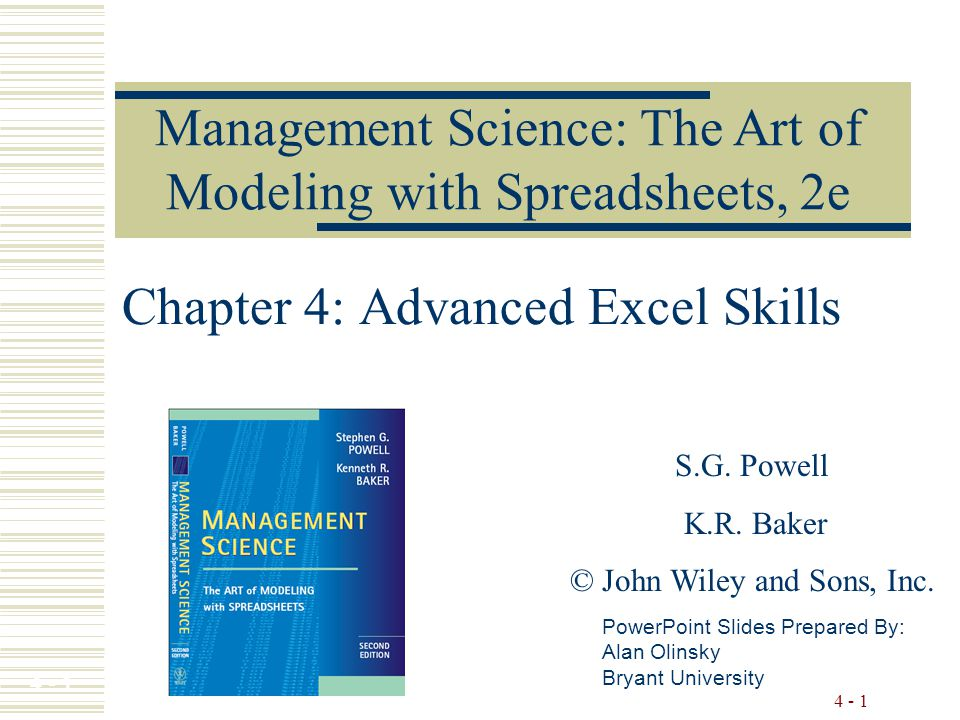 4 - 1 Chapter 4: Advanced Excel Skills Management Science: The Art of Modeling with Spreadsheets, 2e PowerPoint Slides Prepared By: Alan Olinsky Bryant University S.G.