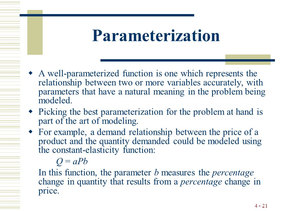 4 - 21 Parameterization  A well-parameterized function is one which represents the relationship between two or more variables accurately, with parameters that have a natural meaning in the problem being modeled.