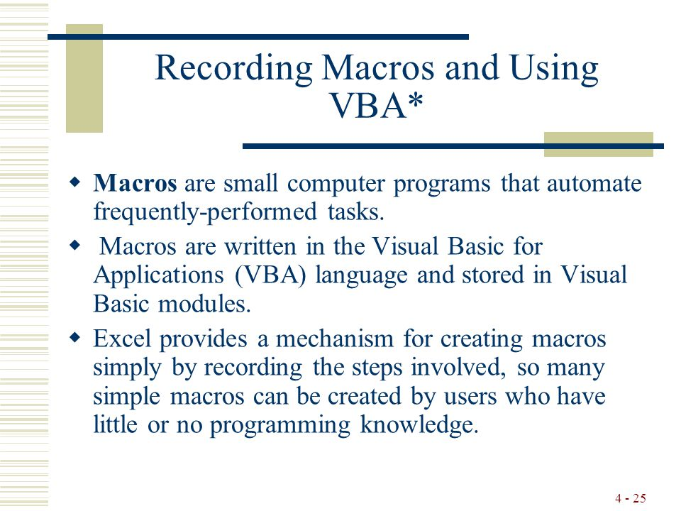 4 - 25 Recording Macros and Using VBA*  Macros are small computer programs that automate frequently-performed tasks.