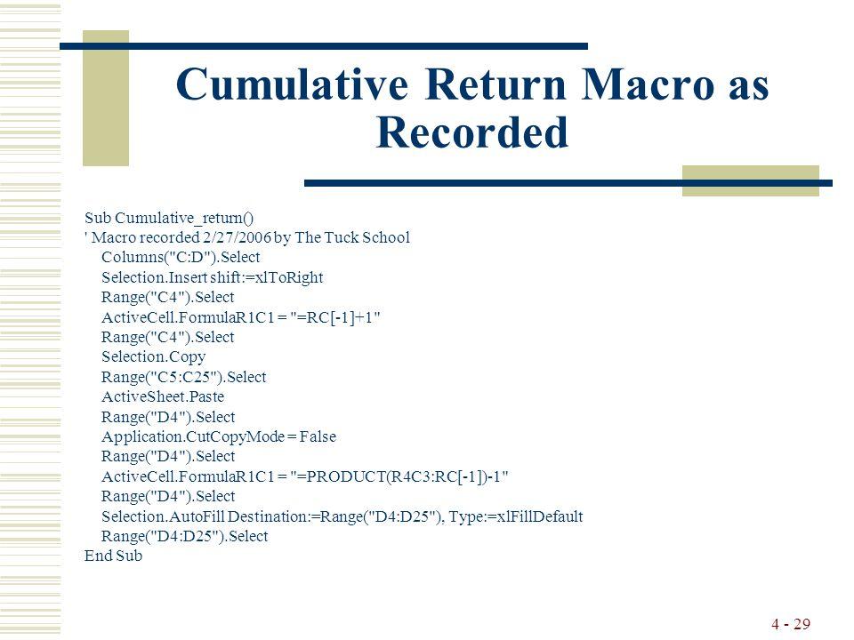 4 - 29 Cumulative Return Macro as Recorded Sub Cumulative_return() Macro recorded 2/27/2006 by The Tuck School Columns( C:D ).Select Selection.Insert shift:=xlToRight Range( C4 ).Select ActiveCell.FormulaR1C1 = =RC[-1]+1 Range( C4 ).Select Selection.Copy Range( C5:C25 ).Select ActiveSheet.Paste Range( D4 ).Select Application.CutCopyMode = False Range( D4 ).Select ActiveCell.FormulaR1C1 = =PRODUCT(R4C3:RC[-1])-1 Range( D4 ).Select Selection.AutoFill Destination:=Range( D4:D25 ), Type:=xlFillDefault Range( D4:D25 ).Select End Sub