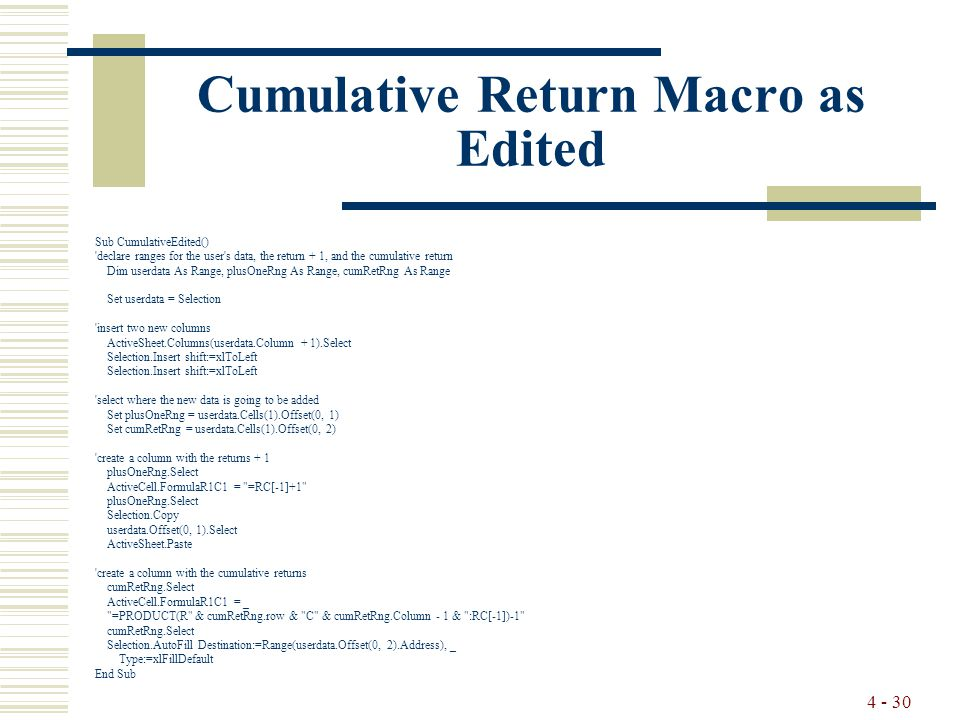 4 - 30 Cumulative Return Macro as Edited Sub CumulativeEdited() declare ranges for the user s data, the return + 1, and the cumulative return Dim userdata As Range, plusOneRng As Range, cumRetRng As Range Set userdata = Selection insert two new columns ActiveSheet.Columns(userdata.Column + 1).Select Selection.Insert shift:=xlToLeft select where the new data is going to be added Set plusOneRng = userdata.Cells(1).Offset(0, 1) Set cumRetRng = userdata.Cells(1).Offset(0, 2) create a column with the returns + 1 plusOneRng.Select ActiveCell.FormulaR1C1 = =RC[-1]+1 plusOneRng.Select Selection.Copy userdata.Offset(0, 1).Select ActiveSheet.Paste create a column with the cumulative returns cumRetRng.Select ActiveCell.FormulaR1C1 = _ =PRODUCT(R & cumRetRng.row & C & cumRetRng.Column - 1 & :RC[-1])-1 cumRetRng.Select Selection.AutoFill Destination:=Range(userdata.Offset(0, 2).Address), _ Type:=xlFillDefault End Sub