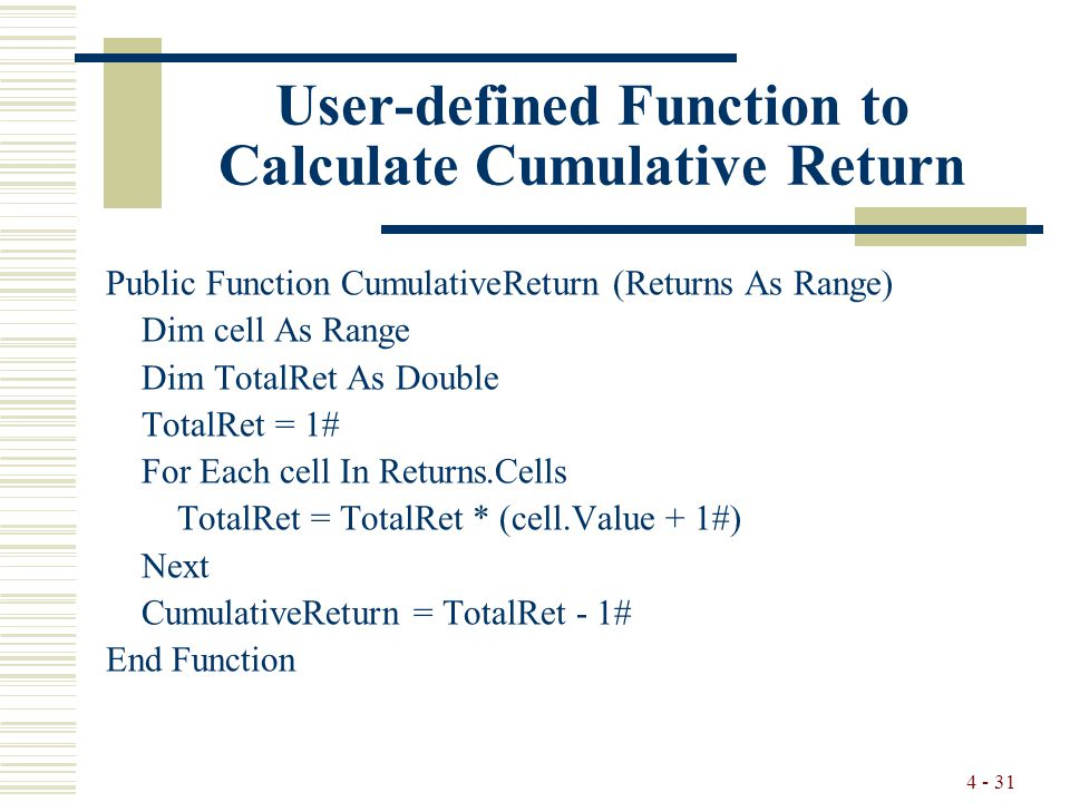 4 - 31 User-defined Function to Calculate Cumulative Return Public Function CumulativeReturn (Returns As Range) Dim cell As Range Dim TotalRet As Double TotalRet = 1# For Each cell In Returns.Cells TotalRet = TotalRet * (cell.Value + 1#) Next CumulativeReturn = TotalRet - 1# End Function